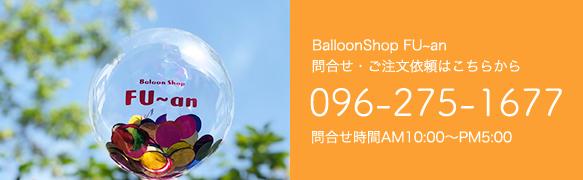 BalloonShop FU~an 問合せ・ご注文依頼はこちらから 096-275-1677 問合せ時間AM10:00〜PM5:00